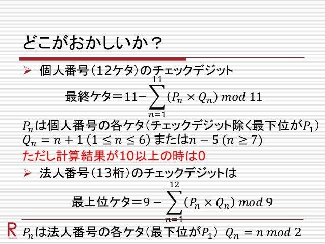 どこがおかしいか?  個人番号(12ケタ)のチェックデジット 最終ケタ=11ー 𝑛=1 11 𝑃𝑛 × 𝑄 𝑛 𝑚𝑜𝑑 11 𝑃𝑛は個人番号の各ケタ(チェックデジット除く最下位が𝑃1) 𝑄 𝑛 = 𝑛 + 1 1 ≤ 𝑛 ≤ 6 または𝑛 −...