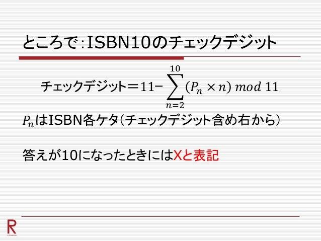 ところで:ISBN10のチェックデジット チェックデジット=11ー 𝑛=2 10 𝑃𝑛 × 𝑛 𝑚𝑜𝑑 11 𝑃𝑛はISBN各ケタ(チェックデジット含め右から) 答えが10になったときにはXと表記