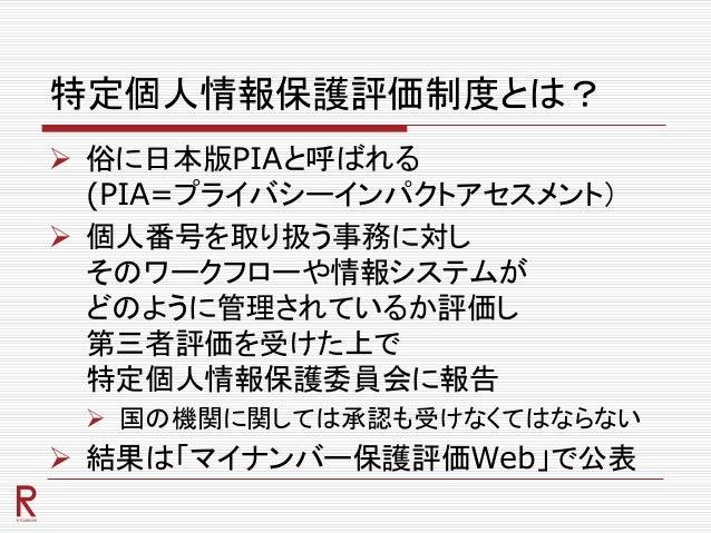 特定個人情報保護評価制度とは?  俗に日本版PIAと呼ばれる (PIA=プライバシーインパクトアセスメント)  個人番号を取り扱う事務に対し そのワークフローや情報システムが どのように管理されているか評価し 第三者評価を受けた上で 特定個...