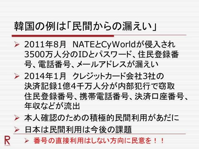 韓国の例は「民間からの漏えい」  2011年8月 NATEとCyWorldが侵入され 3500万人分のIDとパスワード、住民登録番 号、電話番号、メールアドレスが漏えい  2014年1月 クレジットカード会社3社の 決済記録1億4千万人分が...
