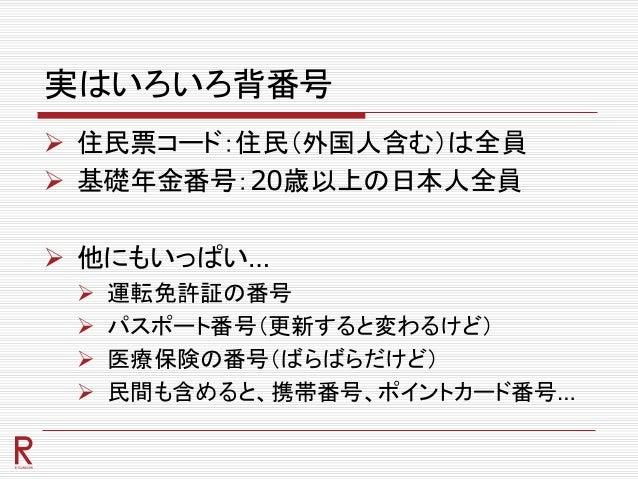実はいろいろ背番号  住民票コード:住民(外国人含む)は全員  基礎年金番号:20歳以上の日本人全員  他にもいっぱい…  運転免許証の番号  パスポート番号(更新すると変わるけど)  医療保険の番号(ばらばらだけど)  民間も含...