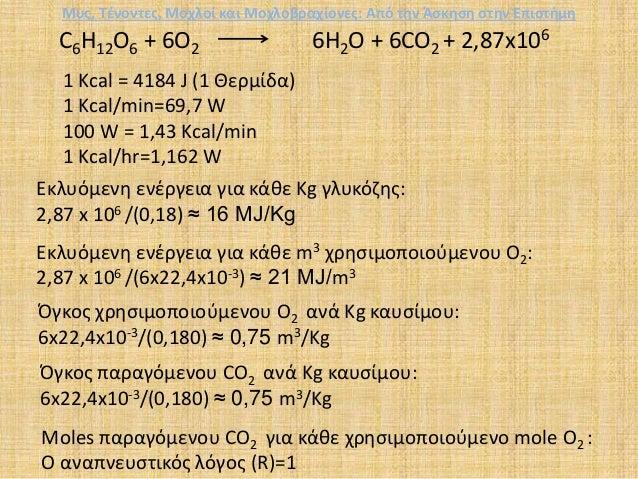 C6H12O6 + 6O2 6H2O + 6CO2 + 2,87x106 1 Kcal = 4184 J (1 Θερμίδα) 1 Kcal/min=69,7 W 100 W = 1,43 Kcal/min 1 Kcal/hr=1,162 W...