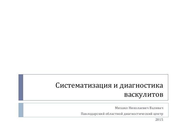 Систематизация и диагностика васкулитов Михаил Николаевич Валивач Павлодарский областной диагностический центр 2015