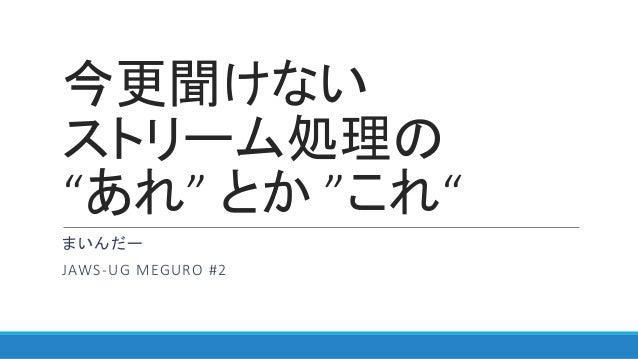 """今更聞けない ストリーム処理の """"あれ"""" とか """"これ"""" まいんだー JAWS-UG MEGURO #2"""