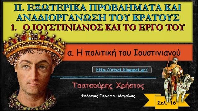 α. Η πολιτική του Ιουστινιανού Σελ. 16 http://xtsat.blogspot.gr/ Φιλόλογος Γυμνασίου Μαγούλας