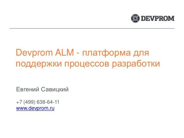 Devprom ALM - платформа для поддержки процессов разработки Евгений Савицкий +7 (499) 638-64-11 www.devprom.ru