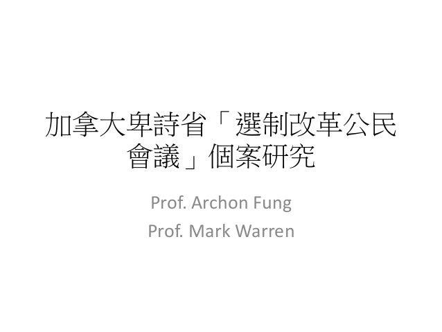 加拿大卑詩省「選制改革公民 會議」個案研究 Prof. Archon Fung Prof. Mark Warren