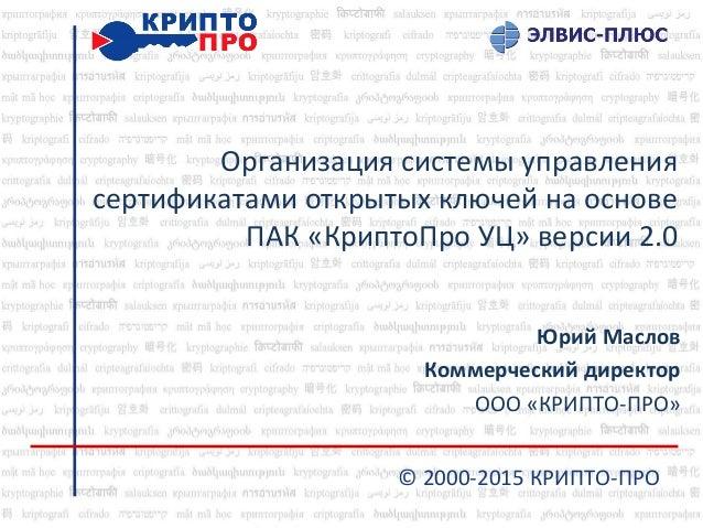 Организация системы управления сертификатами открытых ключей на основе ПАК «КриптоПро УЦ» версии 2.0 Юрий Маслов Коммерчес...