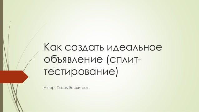 Как создать идеальное объявление (сплит- тестирование) Автор: Павел Бесхитров