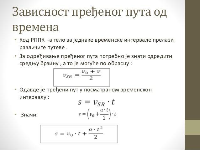 Зависност пређеног пута од времена • Код РППК -а тело за једнаке временске интервале прелази различите путеве . • За одређ...