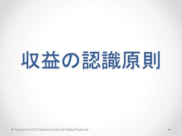 収益の認識原則 Copyright © 2015 Takahiro Komine All Rights Reserved