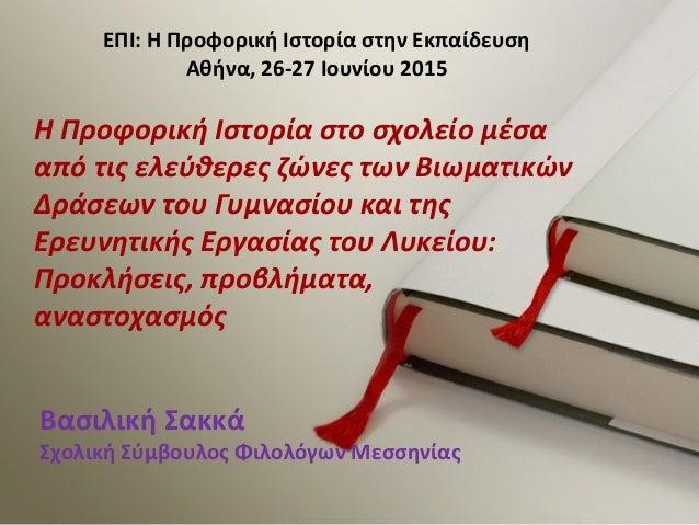 ΕΠΙ: Η Προφορική Ιστορία στην Εκπαίδευση Αθήνα, 26-27 Ιουνίου 2015 Η Προφορική Ιστορία στο σχολείο μέσα από τις ελεύθερες ...