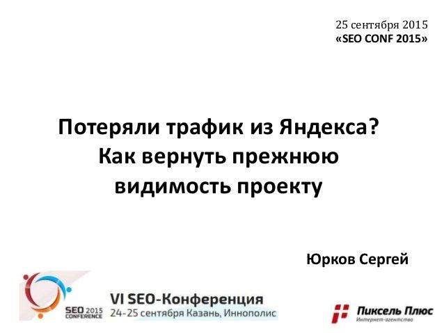 Потеряли трафик из Яндекса? Как вернуть прежнюю видимость проекту 25 сентября 2015 «SEO CONF 2015» Юрков Сергей