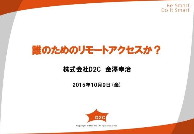 誰のためのリモートアクセスか? 株式会社D2C 金澤幸治 2015年10月9日(金)