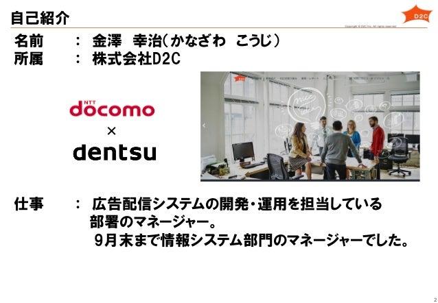 2 自己紹介 名前   : 金澤 幸治(かなざわ こうじ) 所属   : 株式会社D2C 仕事   : 広告配信システムの開発・運用を担当している                部署のマネージャー。        ...