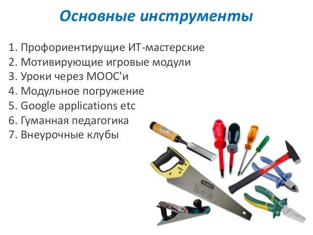 Основные инструменты 1. Профориентирущие ИТ-мастерские 2. Мотивирующие игровые модули 3. Уроки через MOOC'и 4. Модульное п...