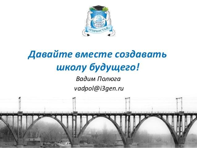 Давайте вместе создавать школу будущего! Вадим Полюга vadpol@i3gen.ru