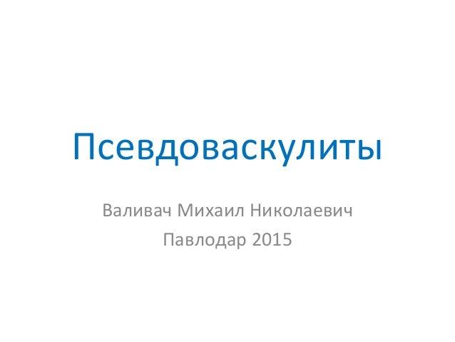 Псевдоваскулиты Валивач Михаил Николаевич Павлодар 2015