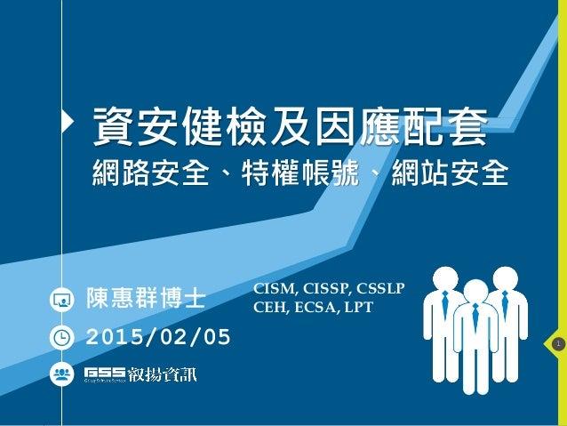 1 資安健檢及因應配套 網路安全、特權帳號、網站安全 陳惠群博士 2015/02/05 CISM, CISSP, CSSLP CEH, ECSA, LPT