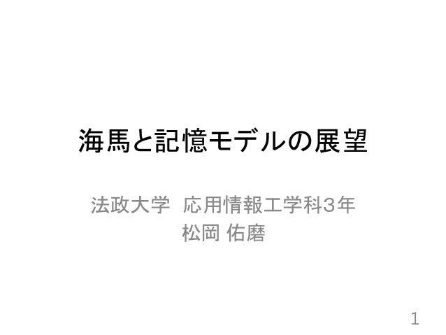 海馬と記憶モデルの展望 法政大学 応用情報工学科3年 松岡 佑磨 1