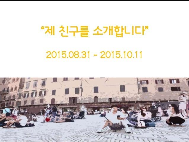 """2015.08.31 - 2015.10.11 """"제 친구를 소개합니다"""""""