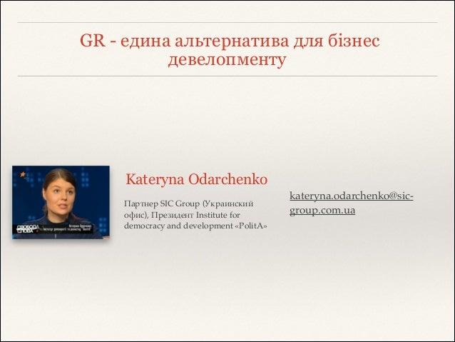 GR - едина альтернатива для бізнес девелопменту Kateryna Odarchenko Партнер SIC Group (Украинский офис), Президент Institu...