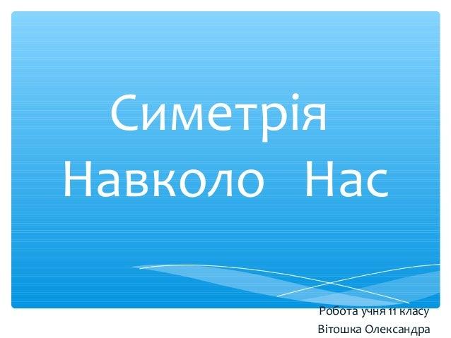 Симетрія Навколо Нас Робота учня 11 класу Вітошка Олександра