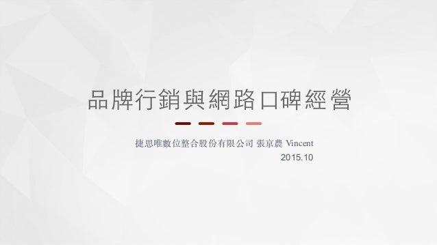 品牌⾏行 捷思唯數位整合股份有限公司 張京農 Vincent 2015.10 銷與網路⼝口碑經營