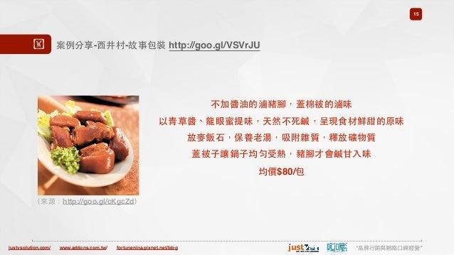 "justvsolution.com/ ""品牌⾏行銷與網路⼝口碑經營""www.addons.com.tw/ fortunenina.pixnet.net/blog 15 案例分享-⻄西井村-故事包裝 http://goo.gl/VSVrJU! 不..."