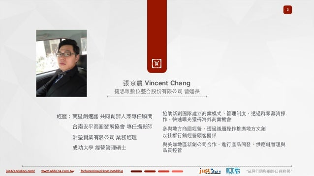 "justvsolution.com/ ""品牌⾏行銷與網路⼝口碑經營""www.addons.com.tw/ fortunenina.pixnet.net/blog 3 ! 張京農 Vincent Chang 捷思唯數位整合股份有限公司 營運⻑⾧長..."