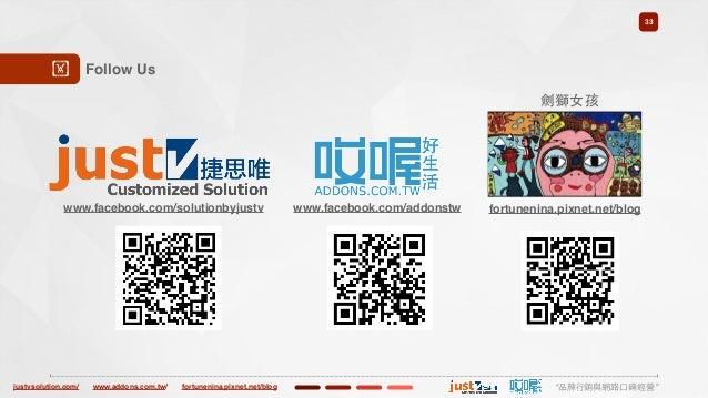 "justvsolution.com/ ""品牌⾏行銷與網路⼝口碑經營""www.addons.com.tw/ fortunenina.pixnet.net/blog 33 Follow Us! www.facebook.com/solutionby..."