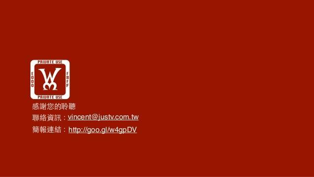 !感謝您的聆聽 聯絡資訊:vincent@justv.com.tw 簡報連結:http://goo.gl/w4gpDV
