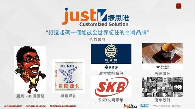 "justvsolution.com/ ""品牌⾏行銷與網路⼝口碑經營""www.addons.com.tw/ fortunenina.pixnet.net/blog 4 ""打造起碼⼀一個能被全世界記住的台灣品牌"" 合作廠商 鳳巢。有機鳳梨 飛鳶煉乳..."