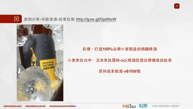 "justvsolution.com/ ""品牌⾏行銷與網路⼝口碑經營""www.addons.com.tw/ fortunenina.pixnet.net/blog 9 案例分享-⽲禾餘⿆麥酒-故事包裝 http://goo.gl/Gp06oW! ..."