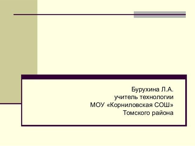 Бурухина Л.А. учитель технологии МОУ «Корниловская СОШ» Томского района