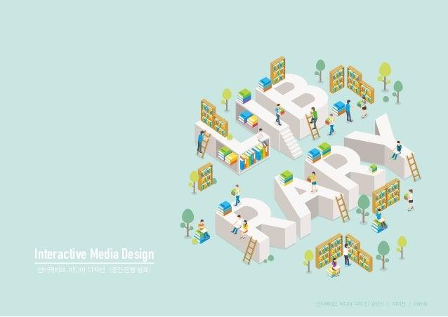 Interactive Media Design 인터랙티브 미디어 디자인 [중간진행 발표] [인터랙티브 미디어 디자인] 김연신 | 이미진 | 이유림