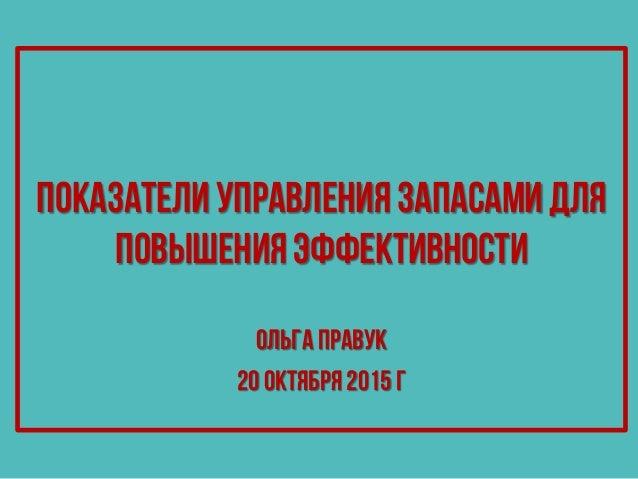 Показатели управления запасами для повышения эффективности Показатели управления запасами для повышения эффективности ОльгаПравук 20 октября 2015 г