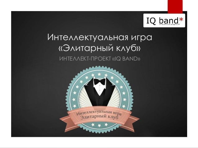 Интеллектуальная игра «Элитарный клуб» ИНТЕЛЛЕКТ-ПРОЕКТ «IQ BAND»