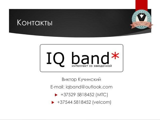 Контакты Виктор Кучинский E-mail: iqband@outlook.com  +37529 5818452 (МТС)  +37544 5818452 (velcom)
