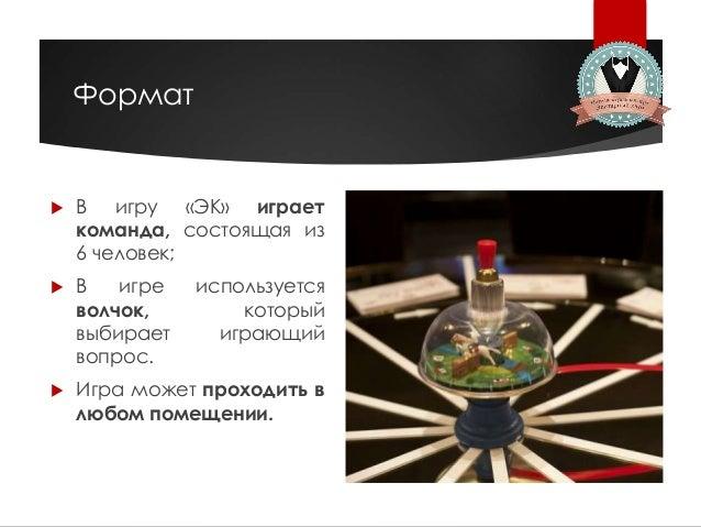 Формат  В игру «ЭК» играет команда, состоящая из 6 человек;  В игре используется волчок, который выбирает играющий вопро...