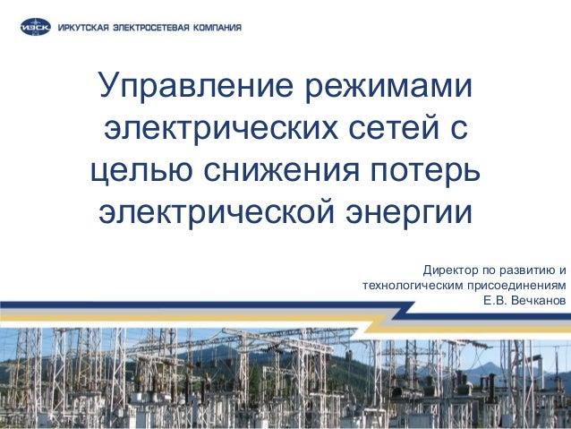 Управление режимами электрических сетей с целью снижения потерь электрической энергии Директор по развитию и технологическ...