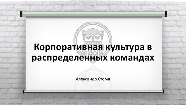 Корпоративная культура в распределенных командах Александр Стома