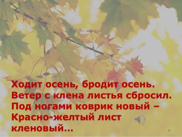 Ходит осень, бродит осень. Ветер с клена листья сбросил. Под ногами коврик новый – Красно-желтый лист кленовый…