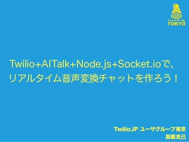 Twilio+AITalk+Node.js+Socket.ioで、 リアルタイム音声変換チャットを作ろう! TwilioJP ユーザグループ東京 髙橋克己