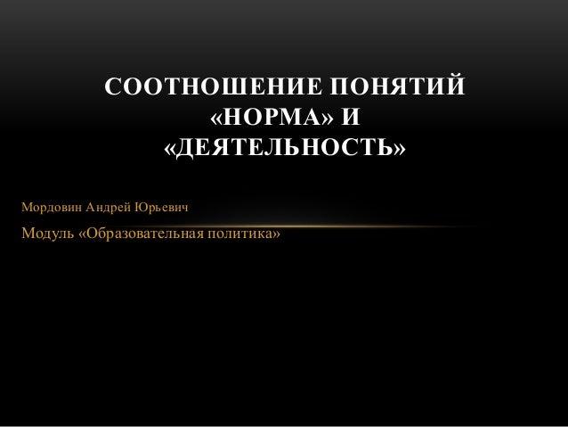 Мордовин Андрей Юрьевич Модуль «Образовательная политика» СООТНОШЕНИЕ ПОНЯТИЙ «НОРМА» И «ДЕЯТЕЛЬНОСТЬ»