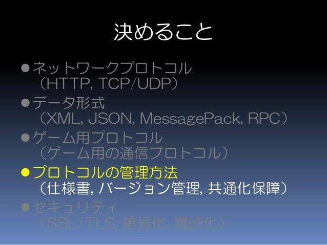 決めること ネットワークプロトコル (HTTP, TCP/UDP) データ形式 (XML, JSON, MessagePack, RPC) ゲーム用プロトコル (ゲーム用の通信プロトコル) プロトコルの管理方法 (仕様書, バージョン管...