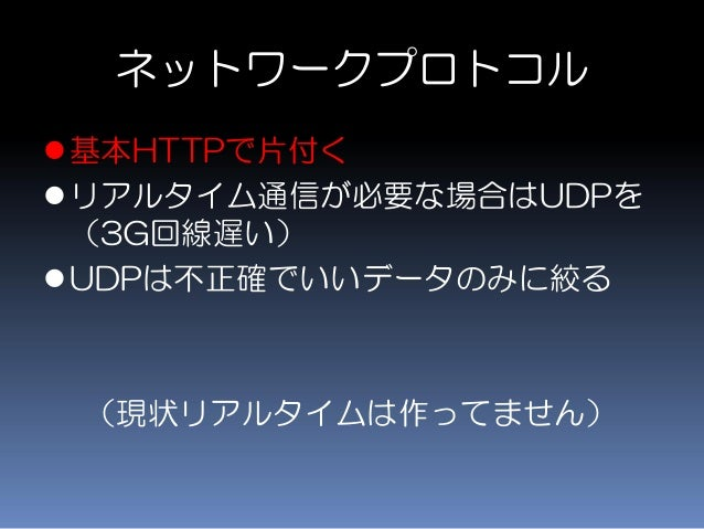ネットワークプロトコル 基本HTTPで片付く リアルタイム通信が必要な場合はUDPを (3G回線遅い) UDPは不正確でいいデータのみに絞る (現状リアルタイムは作ってません)