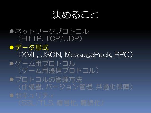 決めること ネットワークプロトコル (HTTP, TCP/UDP) データ形式 (XML, JSON, MessagePack, RPC) ゲーム用プロトコル (ゲーム用通信プロトコル) プロトコルの管理方法 (仕様書, バージョン管理...