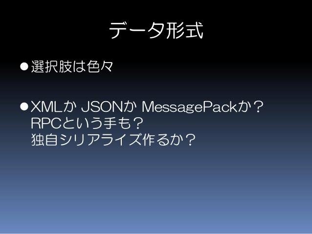 データ形式 選択肢は色々 XMLか JSONか MessagePackか? RPCという手も? 独自シリアライズ作るか?