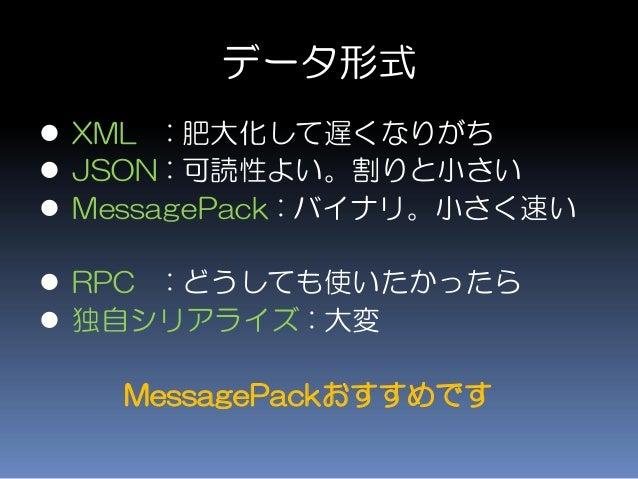 データ形式  XML : 肥大化して遅くなりがち  JSON : 可読性よい。割りと小さい  MessagePack : バイナリ。小さく速い  RPC : どうしても使いたかったら  独自シリアライズ : 大変 MessagePac...